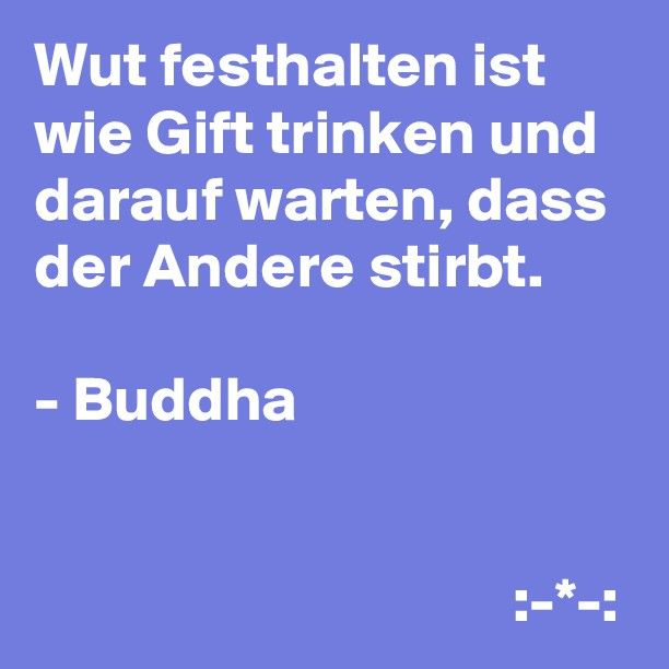 Wut festhalten ist wie Gift trinken und darauf warten, dass der Andere stirbt. - Buddha Dies halte ich für eine der wahrsten Wahrheiten überhaupt.