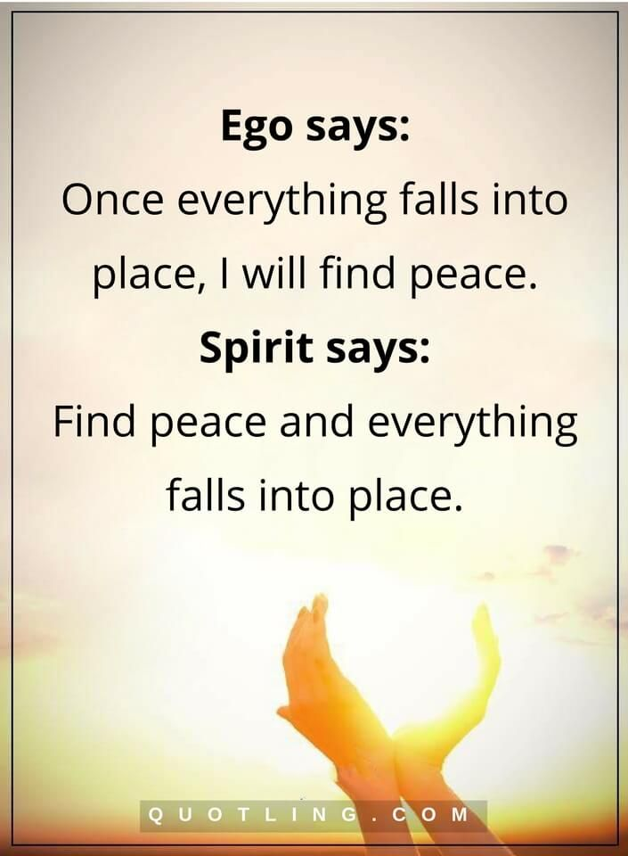 wisdom quotes Ego says: Once everything falls into place, I will find peace. Spirit says: Find peace and everything falls into place.