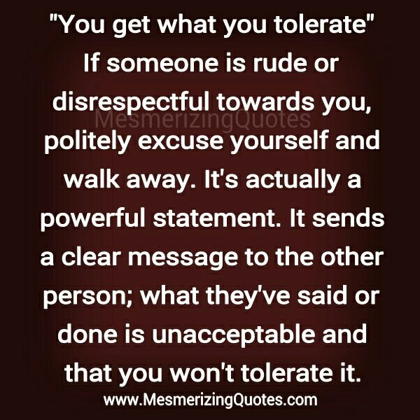 If someone is rude or disrespectful towards you, politely excuse yourself and walk away. It sends a clear message to the other person that what they've said or done is unacceptable and that you won't tolerate it.