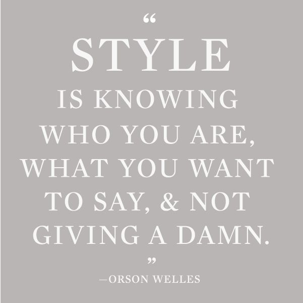 Style is knowing who you are, what you want to say, and not giving a damn. —Orson Welles