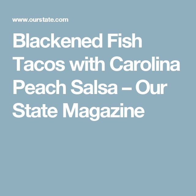 Blackened Fish Tacos with Carolina Peach Salsa – Our State Magazine