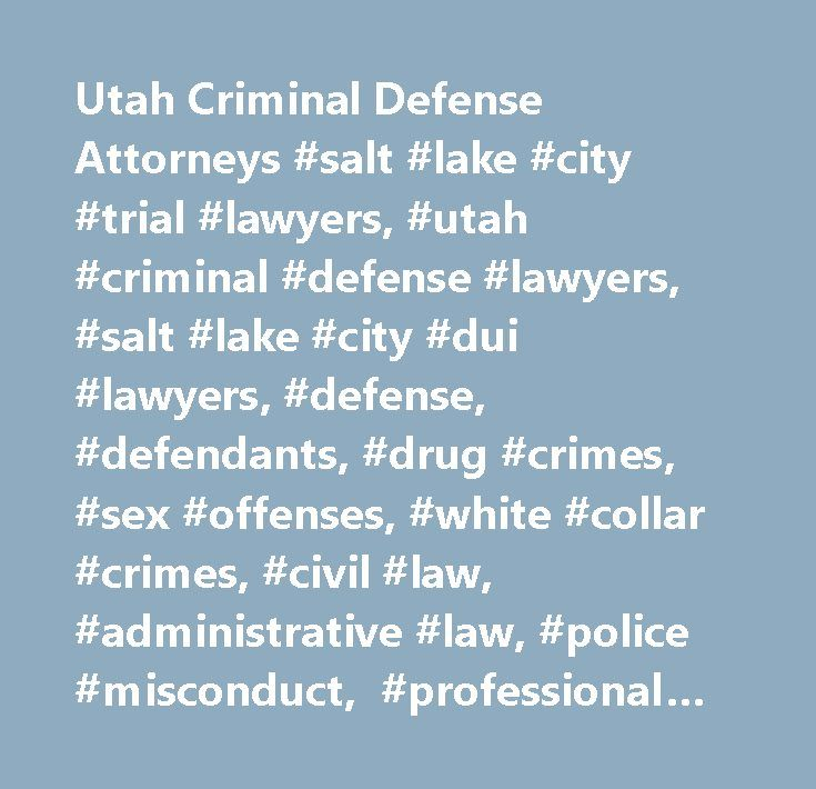 Utah Criminal Defense Attorneys #salt #lake #city #trial #lawyers, #utah #criminal #defense #lawyers, #salt #lake #city #dui #lawyers, #defense, #defendants, #drug #crimes, #sex #offenses, #white #collar #crimes, #civil #law, #administrative #law, #police #misconduct, #professional #licensing, #high #profile #cases…