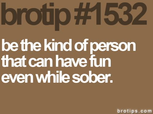 NO KIDDING! Wish some people I once knew understood this is possible. : My Friend, Fun Sober, Brotip 1532, Bro Tips, Brotips Babetips, Brotips 1532, My Life, Have Fun, Brotips Chicktips