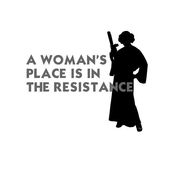 A Woman's Place is in the Resistance - Princess Leia