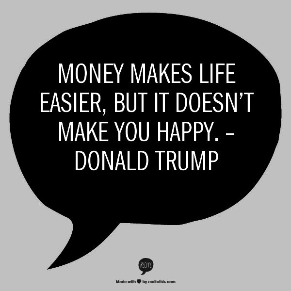 Money makes life easier, but it doesn't make you happy. – Donald Trump
