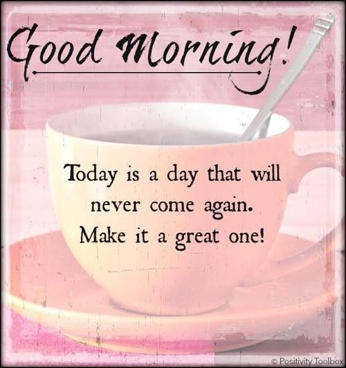 Good Morning! Today Is a Day That Will Never Come Again. Make It a Great One!