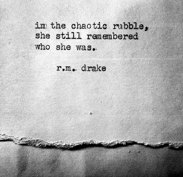 """in the chaotic rubble, she still remembered who she was."" R.M. Drake"