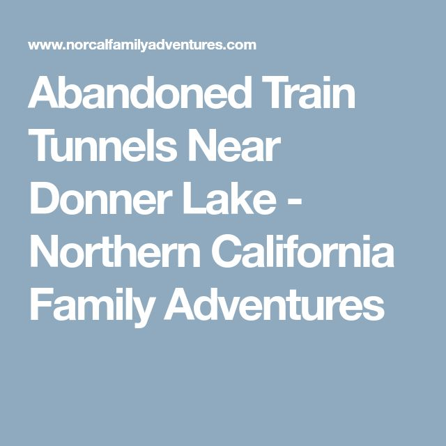 Abandoned Train Tunnels Near Donner Lake - Northern California Family Adventures
