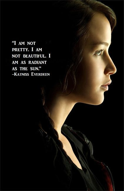 """I am not pretty. I am not beautiful. I am as radiant as the sun."" -Katniss Everdeen, The Hunger Games"