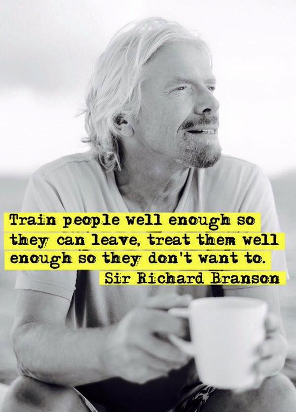 """""""Train your employees so they can leave. Treat them well enough so they don't want to."""" Richard Branson"""