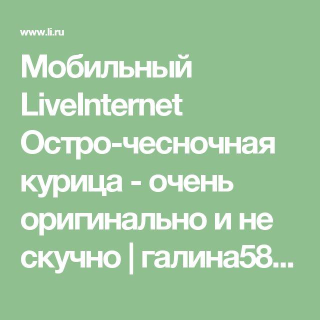Мобильный LiveInternet Остро-чесночная курица - очень оригинально и не скучно   галина5819 - Дневник галина5819  
