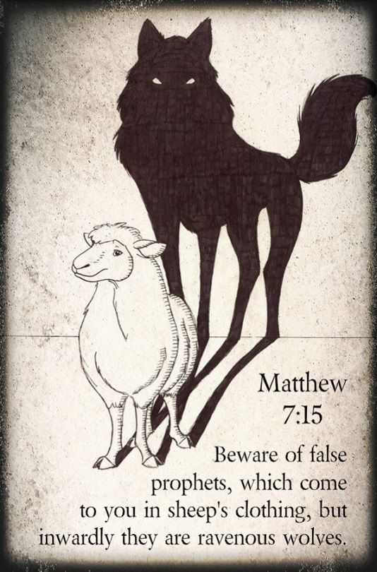 "Matthew 7:15 (ESV) - ""Beware of false prophets, who come to you in sheep's clothing but inwardly are ravenous wolves."