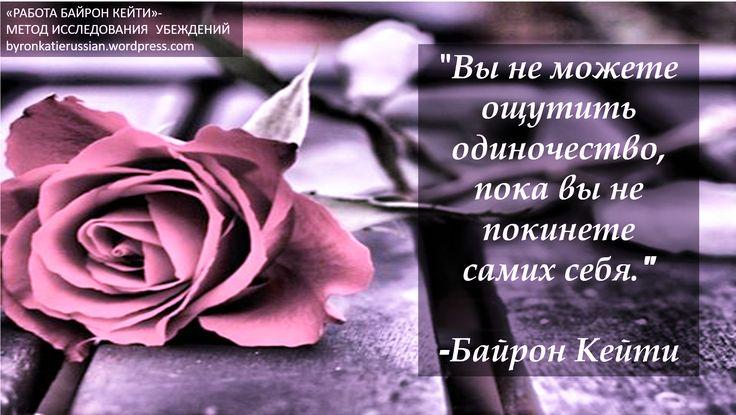 «Вы не можете ощутить одиночество, пока вы не покинете самих себя.» ~ Байрон Кейти  «You can't be lonely unless you abandon yourself.» ~ Byron Katie