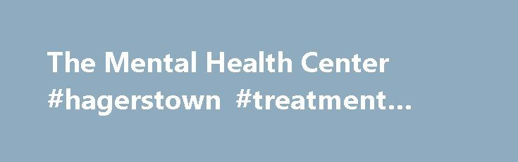 The Mental Health Center #hagerstown #treatment #center http://indianapolis.remmont.com/the-mental-health-center-hagerstown-treatment-center/  # The Mental Health Center The Mental Health Center of Western Maryland, Inc. welcomes you and your family. We have provided quality care to the Tri-State area since 1993. We are a private non-profit community mental health center governed by a Volunteer Board of Directors comprised of local community leaders. The Mental Health Center strives to…