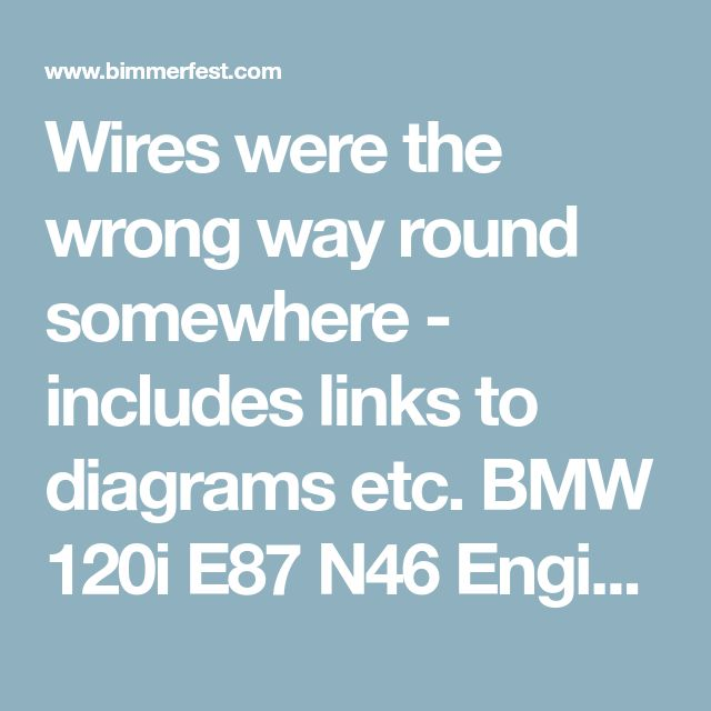 Wires were the wrong way round somewhere - includes links to diagrams etc.    BMW 120i E87 N46 Engine Misfire and O2 Error Codes - From Lemon to Legend, our story! - Bimmerfest - BMW Forums