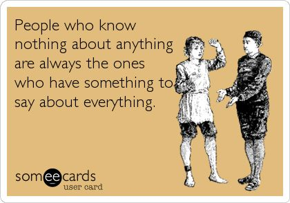 People who know nothing about anything are always the ones who have something to say about everything.