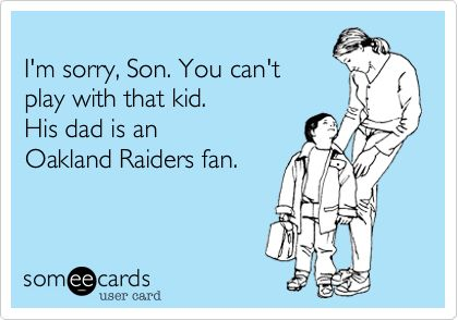 Funny Sports Ecard: I'm sorry, Son. You can't play with that kid. His dad is an Oakland Raiders fan.