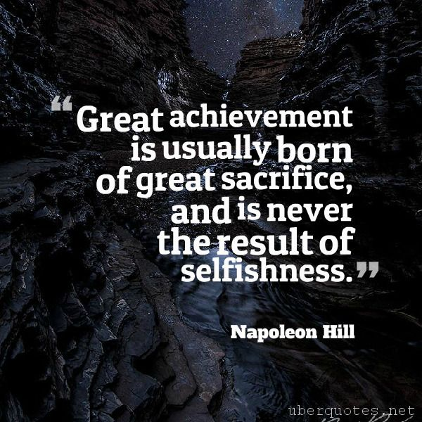 Great achievement is usually born of great sacrifice, and is never the result of selfishness. -Napoleon Hill  #quotes #Achievement #Sacrifice #Selfishness #Never #Born #Result #GreatAchievement  For #NapoleonHill quotes visit: http://www.uberquotes.net/quotes/authors/napoleon-hill For #Great quotes visit: http://www.uberquotes.net/quotes/topics/great