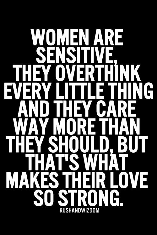 Women are sensitive, they overthink every little thing and they care way more than they should, but that's what makes their love so strong.