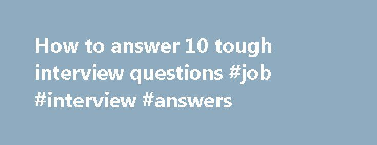 How to answer 10 tough interview questions #job #interview #answers http://answer.remmont.com/how-to-answer-10-tough-interview-questions-job-interview-answers/  #answer my question #How to answer 10 tough interview questions Story Highlights Tell me about yourself is the perfect moment to toot your own horn Always ask for feedback from your colleagues to gauge your performance Don't badmouth a boss or give a laundry list of reasons for leaving your last job Let employer know […]