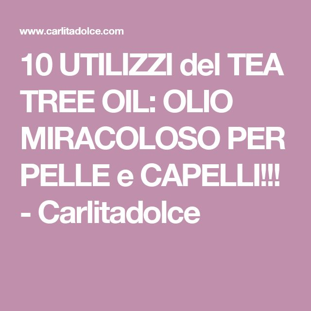 10 UTILIZZI del TEA TREE OIL: OLIO MIRACOLOSO PER PELLE e CAPELLI!!! - Carlitadolce