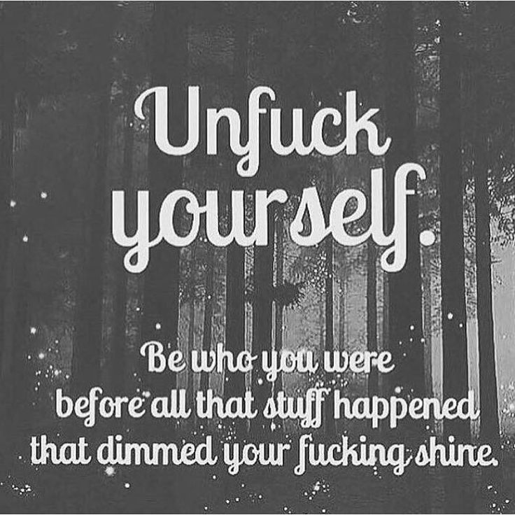 Unfuck yourself: Be who you were before all that stuff happened that dimmed…