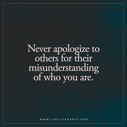 Live Life Happy: Never apologize to others for their misunderstanding of who you are.