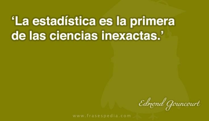 La estadística es la primera de las ciencias inexactas.