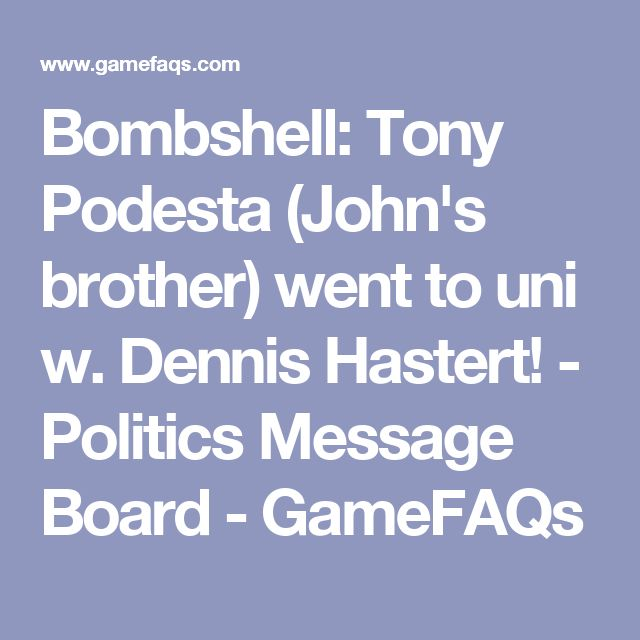 Bombshell: Tony Podesta (John's brother) went to uni w. Dennis Hastert! - Politics Message Board - GameFAQs
