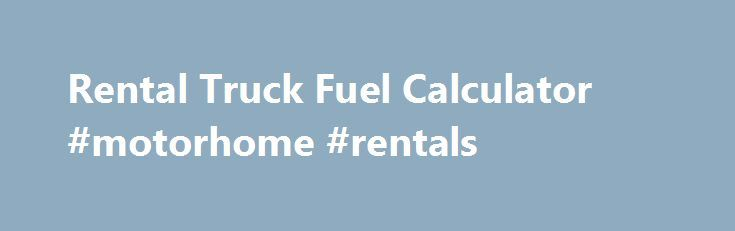 Rental Truck Fuel Calculator #motorhome #rentals http://rental.remmont.com/rental-truck-fuel-calculator-motorhome-rentals/  #rental truck # Rental Truck Fuel Calculator What's a quick way to calculate the cost to fuel a rental truck? (Updated 1/9/15) The quickest way to calculate the cost to fill up a rental truck for your move is to use the U-Pack ® Fuel Cost Calculator . It's easy to use. Just enter where...