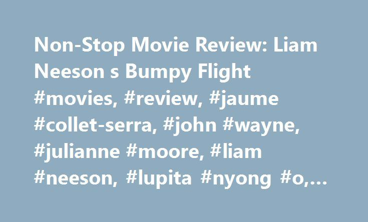 Non-Stop Movie Review: Liam Neeson s Bumpy Flight #movies, #review, #jaume #collet-serra, #john #wayne, #julianne #moore, #liam #neeson, #lupita #nyong #o, #non-stop http://flight.remmont.com/non-stop-movie-review-liam-neeson-s-bumpy-flight-movies-review-jaume-collet-serra-john-wayne-julianne-moore-liam-neeson-lupita-nyong-o-non-stop-4/  Non-Stop. Liam Neeson s Bumpy Flight An airline with routes across the Atlantic — whose passengers greatest fear would be crash-landing in the ocean —…
