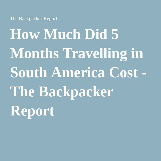 How Much Did 5 Months Travelling in South America Cost - The Backpacker Report