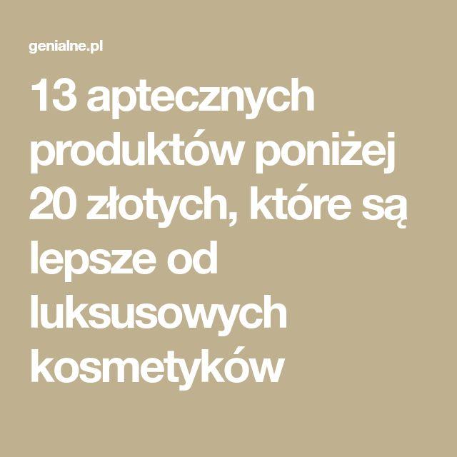 13 aptecznych produktów poniżej 20 złotych, które są lepsze od luksusowych kosmetyków
