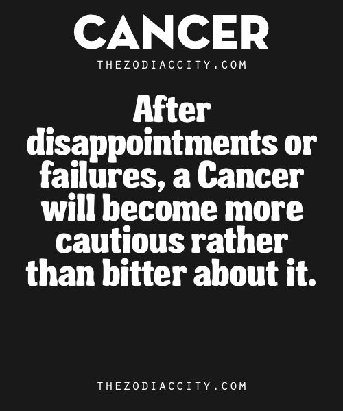 Zodiac Cancer Traits. – After disappointments or failures, a Cancer will become more cautious rather than bitter about it.
