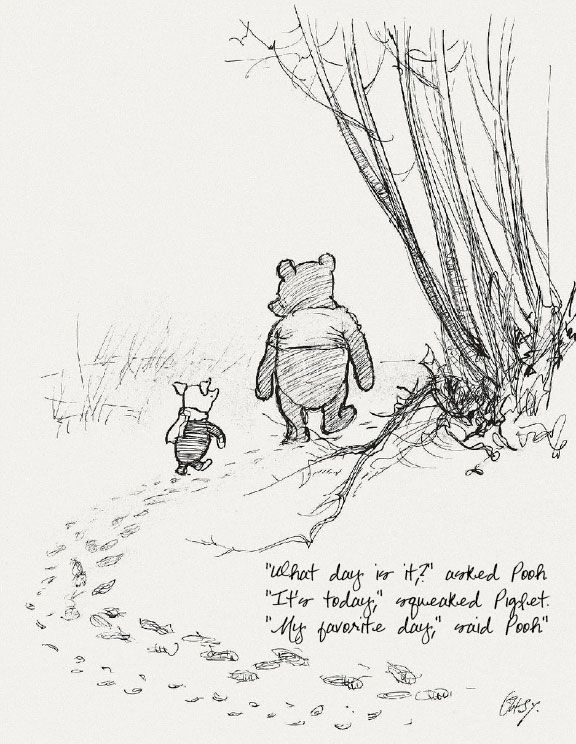 """""""what day is it?"""" """"it's today"""" squeaked piglet. """"my favorite day"""" said pooh."""