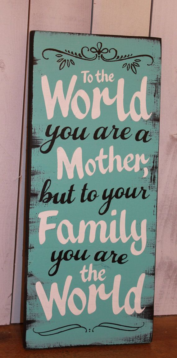 To the World/you are a Mother/but to your by WorldsSweetestSigns