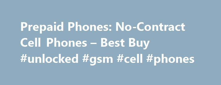 Prepaid Phones: No-Contract Cell Phones – Best Buy #unlocked #gsm #cell #phones http://mobile.remmont.com/prepaid-phones-no-contract-cell-phones-best-buy-unlocked-gsm-cell-phones/  Prepaid Phones Prepaid Phone and Plan Options Experience the Latest Smartphones with a No-Contract Phone Plan No-contract phones, also referred to as prepaid cell phones, are a great option for keeping up with the latest cell phone technology without the hassle of long-term contracts, activations fees or credit…