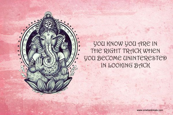 ganesha wisdom | you know you are on the right track when you become uninterested in looking back