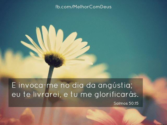 """""""E invoca-me no dia da angústia; eu te livrarei, e tu me glorificarás.""""Salmos 50:15"""
