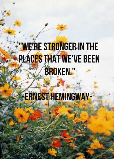 """""""We are stronger in the places we have been broken."""" ~ Ernest Hemingway"""