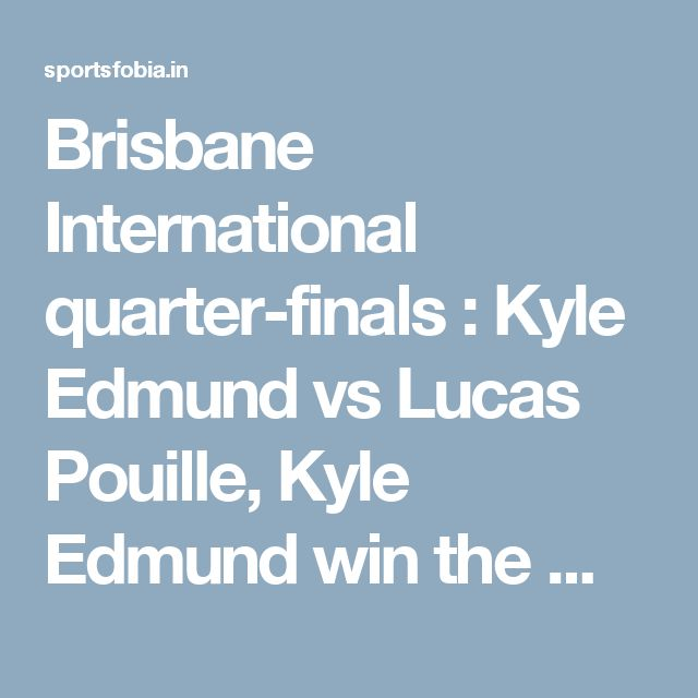 Brisbane International quarter-finals : Kyle Edmund vs Lucas Pouille, Kyle Edmund win the match. | SportsFobia