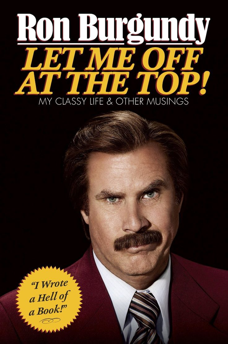 Let Me Off at the Top!: My Classy Life and Other Musings  by Ron Burgundy http://www.amazon.com/exec/obidos/ASIN/B00EIGS388/hpb2-20/ASIN/B00EIGS388 If you enjoy the character of Ron Burgundy and the movie Anchorman, then this is the book for you. - A great Christmas gift for those that like to gaze into the mirror while reading the book, or the news. - This book had my laughing out loud it was so dang funny.
