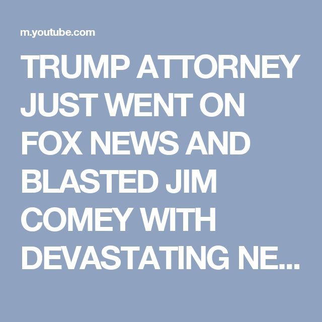 TRUMP ATTORNEY JUST WENT ON FOX NEWS AND BLASTED JIM COMEY WITH DEVASTATING NEWS THAT WILL END HIM - YouTube