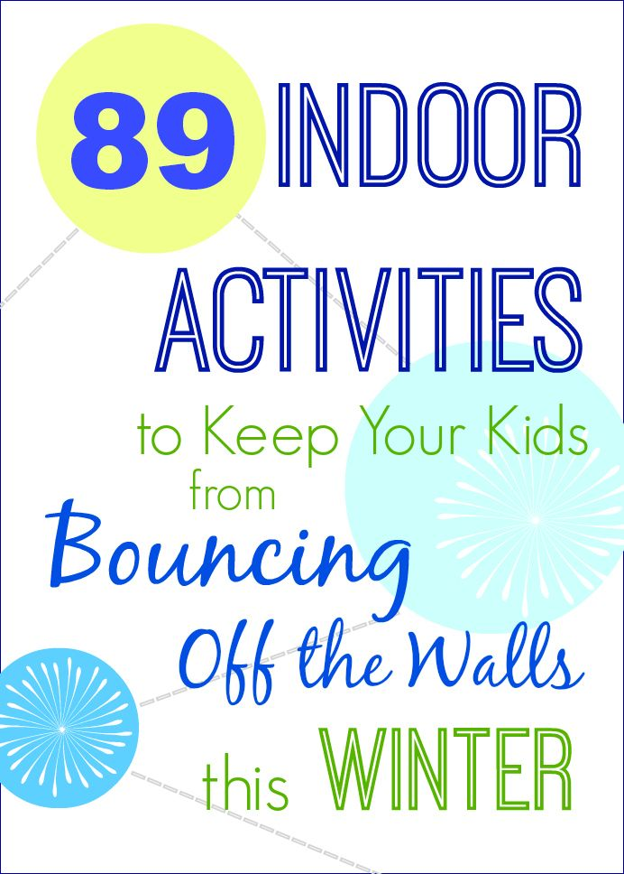 89 Indoor Activities to Keep Your Kids from Bouncing off the Walls this Winter (or when stuck indoors in the SUMMER!)