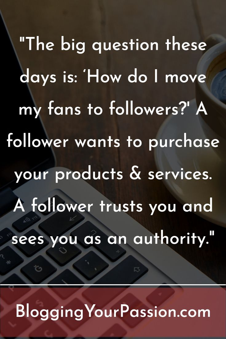 """The big question these days is: 'How do I move my fans to followers?' A follower wants to purchase your products & services. A follower trusts you and sees you as an authority."" http://bloggingyourpassion.com/3-questions-to-move-your-readers-from-fans-to-followers/?utm_campaign=coschedule&utm_source=pinterest&utm_medium=Jonathan%20Milligan%20%7C%20Blogging%20Your%20Passion%20%7C%20Tips%2C%20Strategies%20and%20Ideas&utm_content=3%20Questions%20That%20Can%20Move%20Your%20Fans%20to%20Followers"