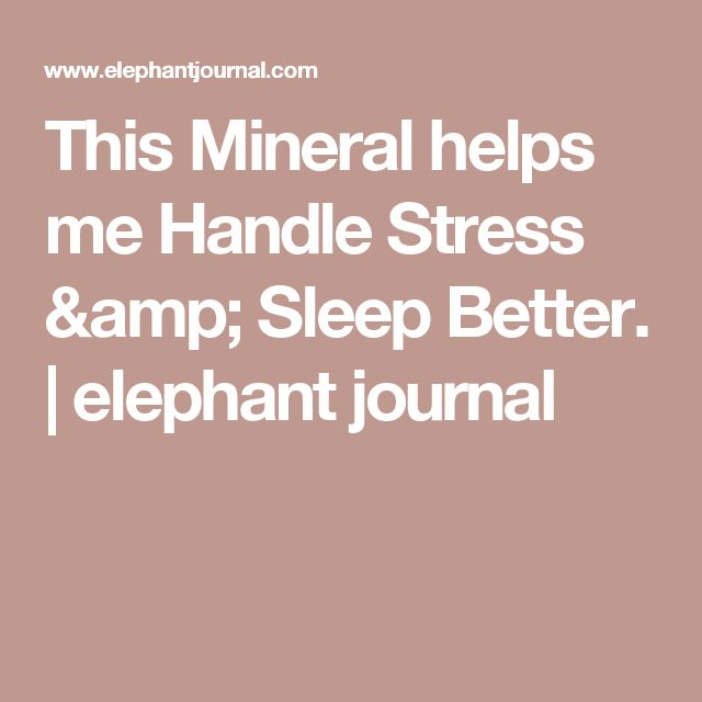 This Mineral helps me Handle Stress & Sleep Better. | elephant journal