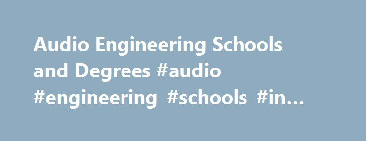Audio Engineering Schools and Degrees #audio #engineering #schools #in #florida http://tulsa.remmont.com/audio-engineering-schools-and-degrees-audio-engineering-schools-in-florida/  # Audio Engineering Degrees What is the main focus of an audio engineer? Audio engineering is an intricate blend of science and creativity. It involves technical aspects of equipment set-up and operation, but also requires a creative side to enhance and blend the sounds to produce the desired effects. Often…