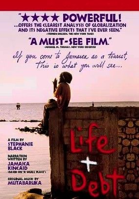 Life and Debt (2001) Director Stephanie Black's documentary examines how policies of the International Monetary Fund, the World Bank and other aid organizations have altered the Jamaican economy over the past 25 years, leaving the locals to struggle in poverty.
