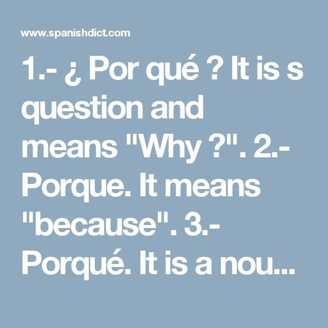 "1.- ¿ Por qué ? It is s question and means ""Why ?"".  2.- Porque. It means ""because"".  3.- Porqué. It is a noun and means ""why"" (not question). Like ""....this is why the sky is blue"" (""... es el porqué el cielo es azul"")  4.- Por que. Not really related to the others. It is a mix of word ""por"" and ""que"". It means ""for which"" : ""The crime for which he was convicted"". ""El delito por que fue condenado""."