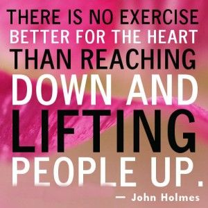 """There is no better exercise for the heart than reaching down and lifting people up"" quote by John Holmes. - Do your part to make someone's life better. There are many struggling people in the world that could benefit from a little care and compassion. Help a homeless person, volunteer in your community, or visit an elderly relative who may be lonely.  You can start by helping us and Feeding America end Senior Hunger."